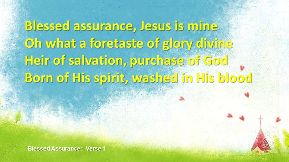 Blessed assurance, Jesus is mine Oh what a foretaste of glory divine