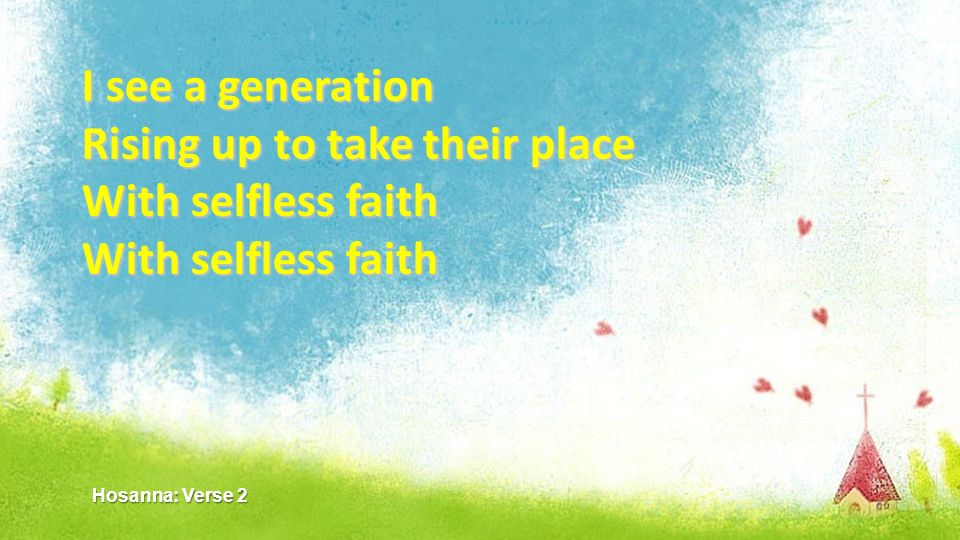Rising up to take their place With selfless faith With selfless faith