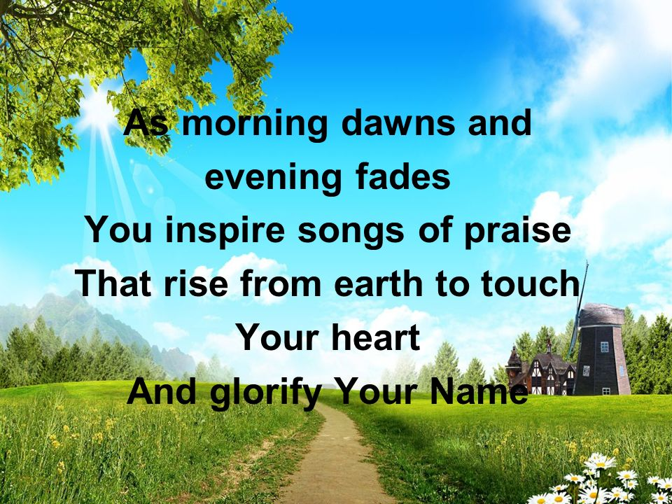 You inspire songs of praise That rise from earth to touch