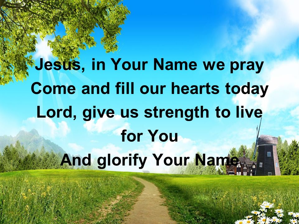 Jesus, in Your Name we pray Come and fill our hearts today