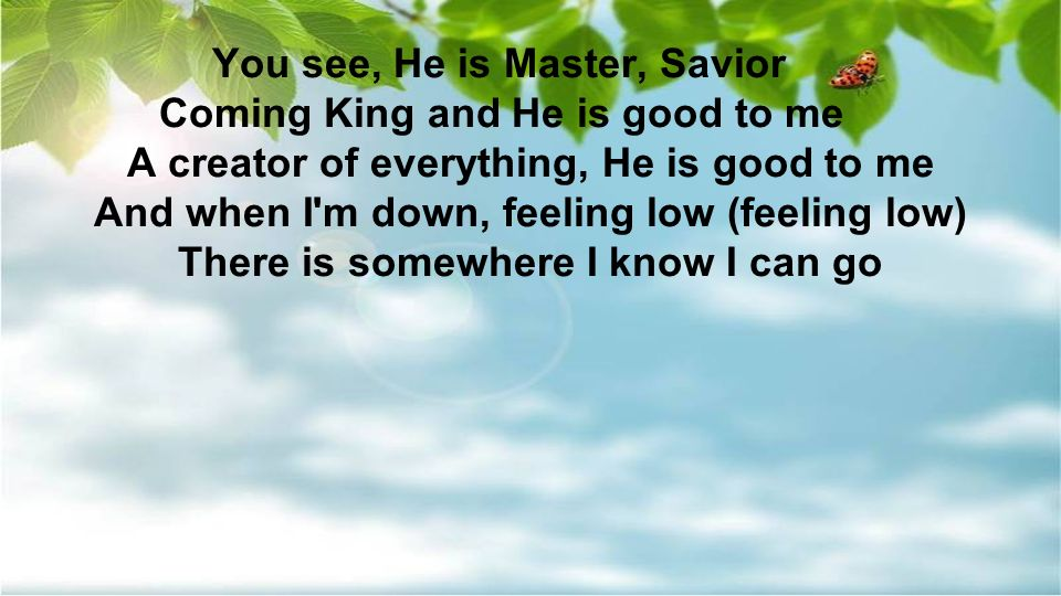 You see, He is Master, Savior Coming King and He is good to me