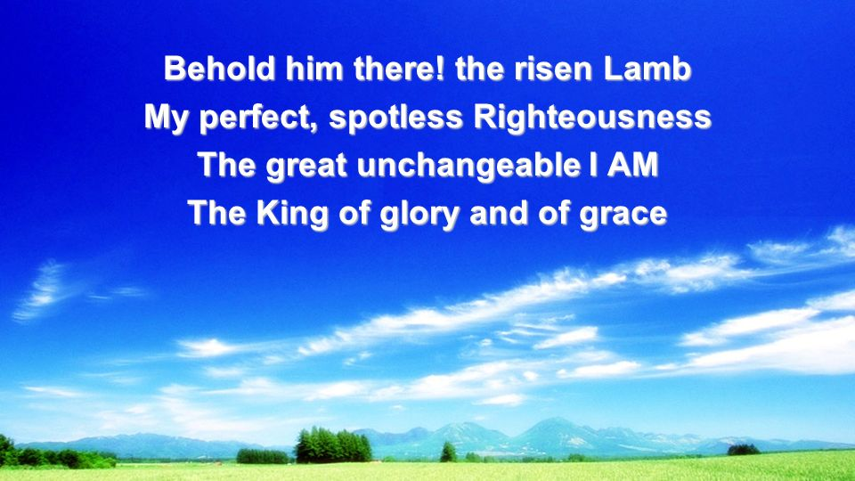 Behold him there! the risen Lamb My perfect, spotless Righteousness