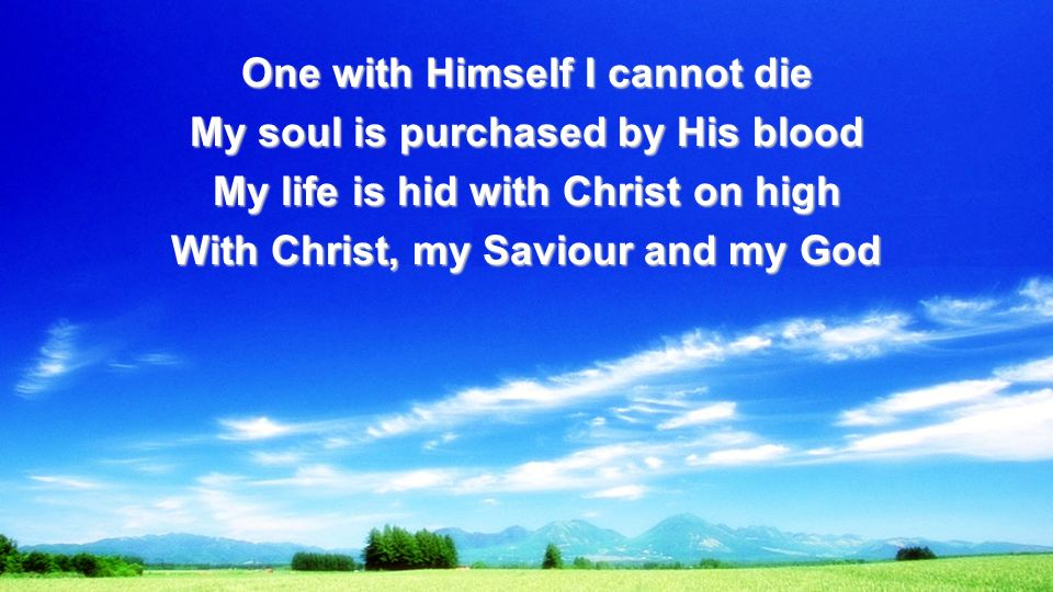 One with Himself I cannot die My soul is purchased by His blood