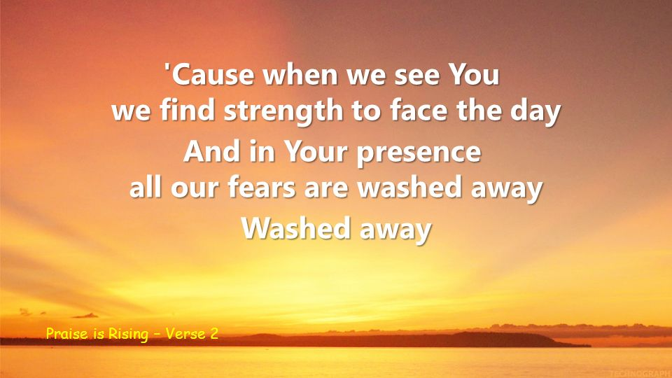 we find strength to face the day all our fears are washed away