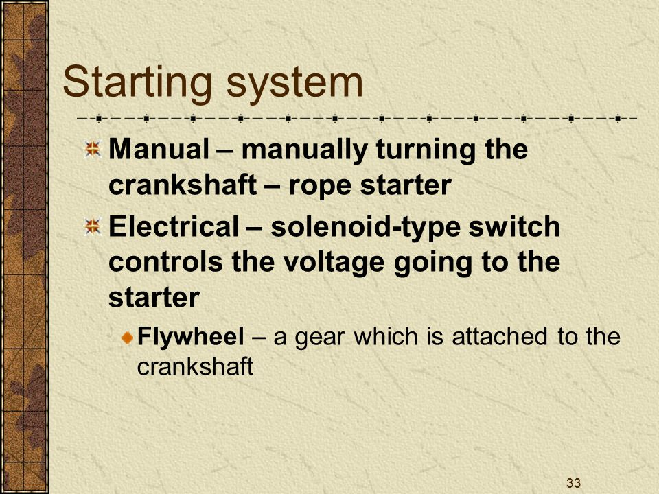 Starting system Manual – manually turning the crankshaft – rope starter. Electrical – solenoid-type switch controls the voltage going to the starter.