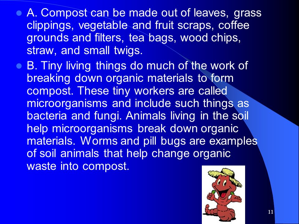 A. Compost can be made out of leaves, grass clippings, vegetable and fruit scraps, coffee grounds and filters, tea bags, wood chips, straw, and small twigs.