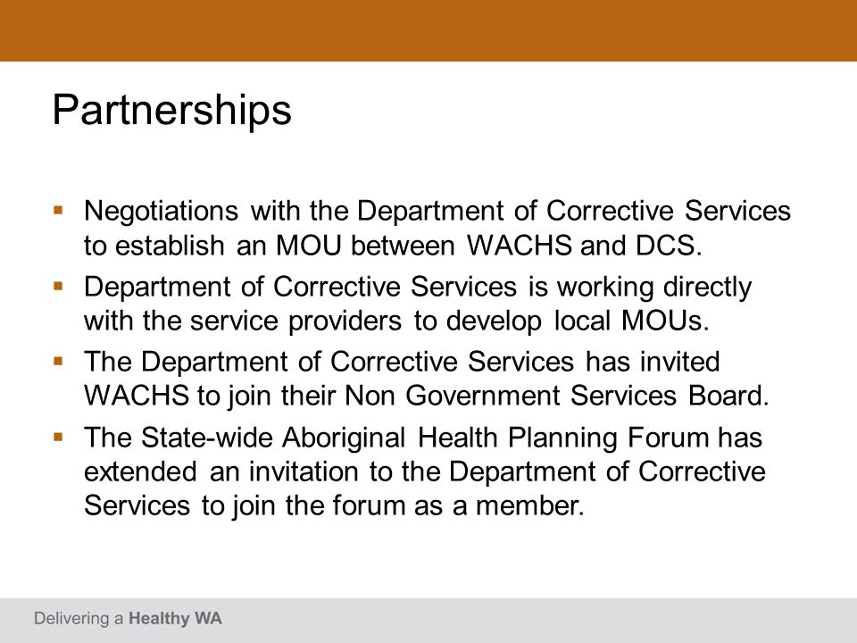 Partnerships Negotiations with the Department of Corrective Services to establish an MOU between WACHS and DCS.