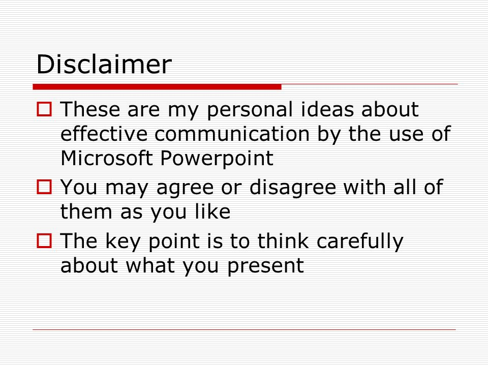 Disclaimer These are my personal ideas about effective communication by the use of Microsoft Powerpoint.
