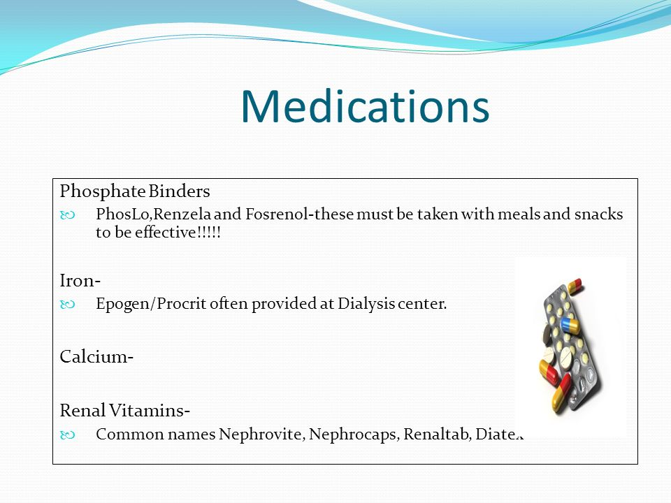Medications Phosphate Binders Iron- Calcium- Renal Vitamins-