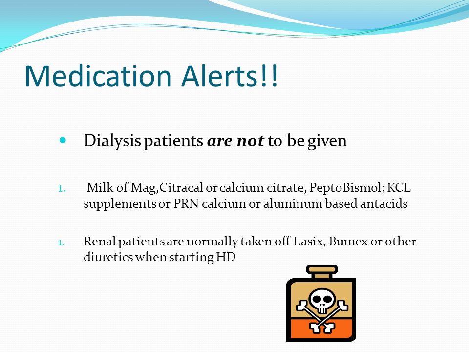 Medication Alerts!! Dialysis patients are not to be given