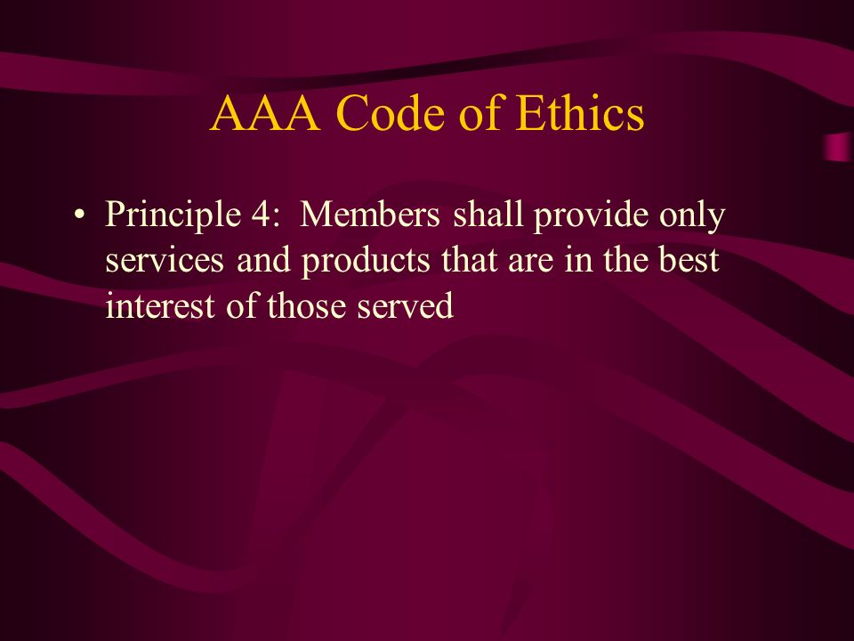 AAA Code of Ethics Principle 4: Members shall provide only services and products that are in the best interest of those served.