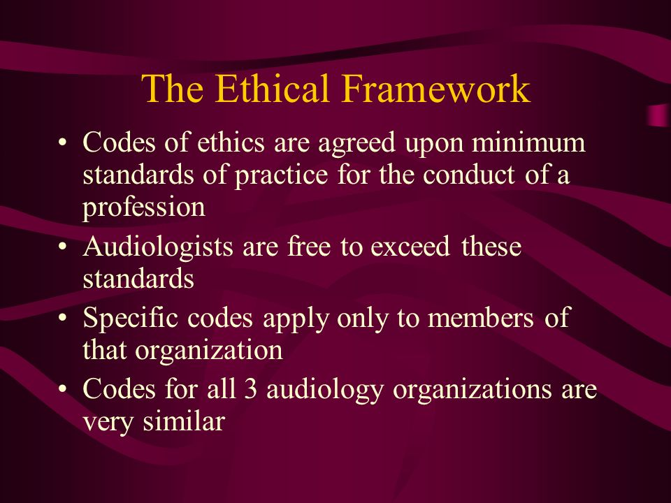 The Ethical Framework Codes of ethics are agreed upon minimum standards of practice for the conduct of a profession.