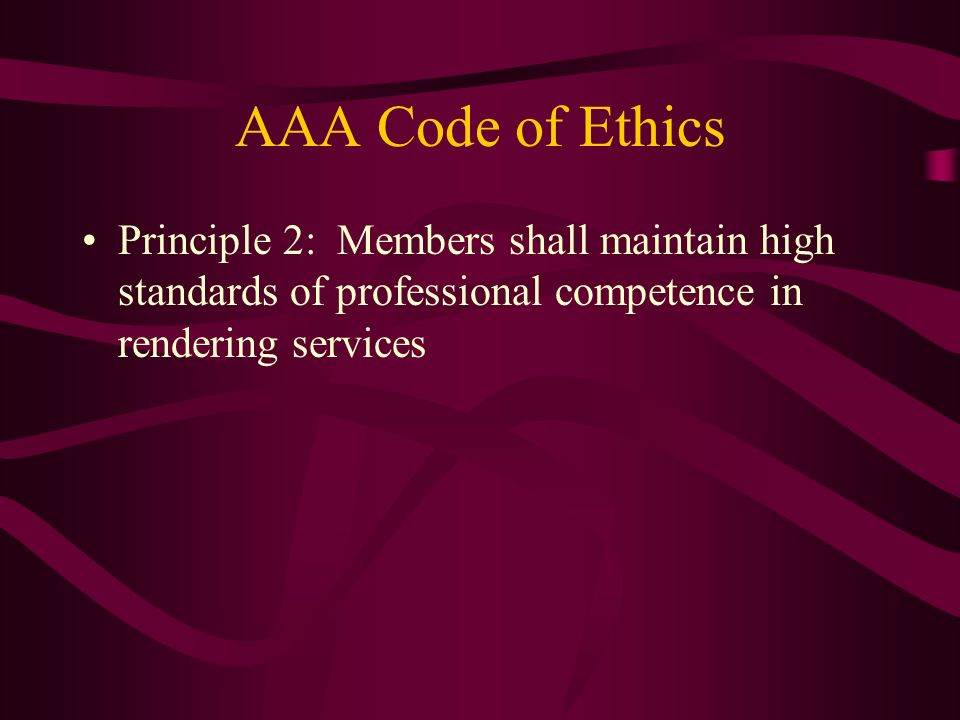 AAA Code of Ethics Principle 2: Members shall maintain high standards of professional competence in rendering services.