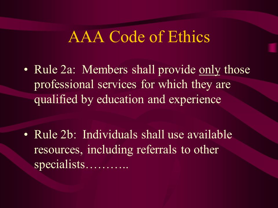 AAA Code of Ethics Rule 2a: Members shall provide only those professional services for which they are qualified by education and experience.