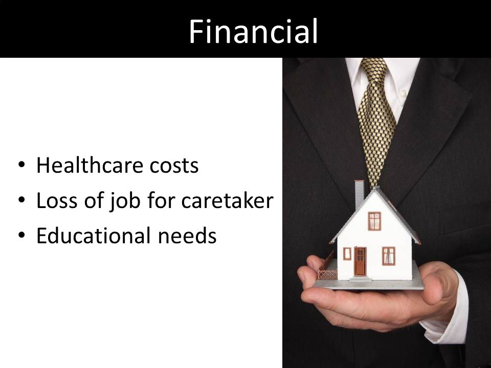 Financial Healthcare costs Loss of job for caretaker Educational needs