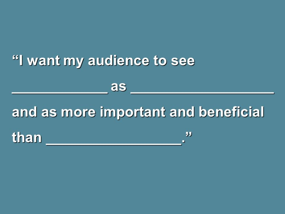 I want my audience to see ____________ as __________________ and as more important and beneficial than _________________.