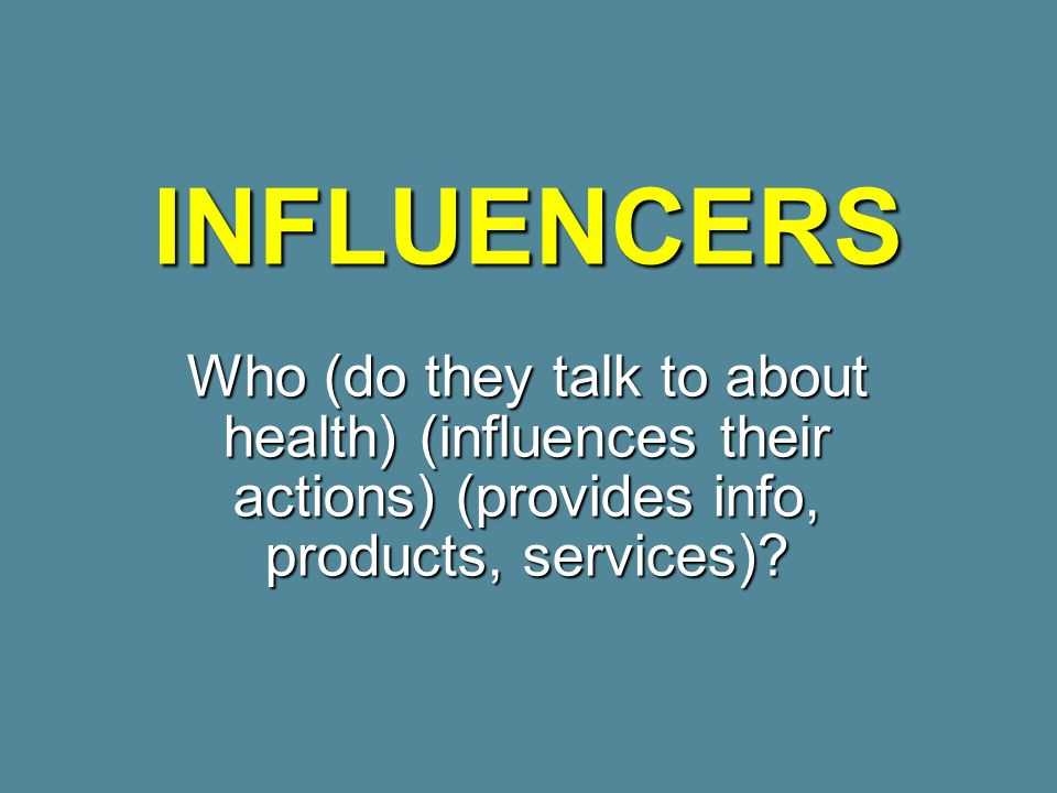 INFLUENCERS Who (do they talk to about health) (influences their actions) (provides info, products, services)