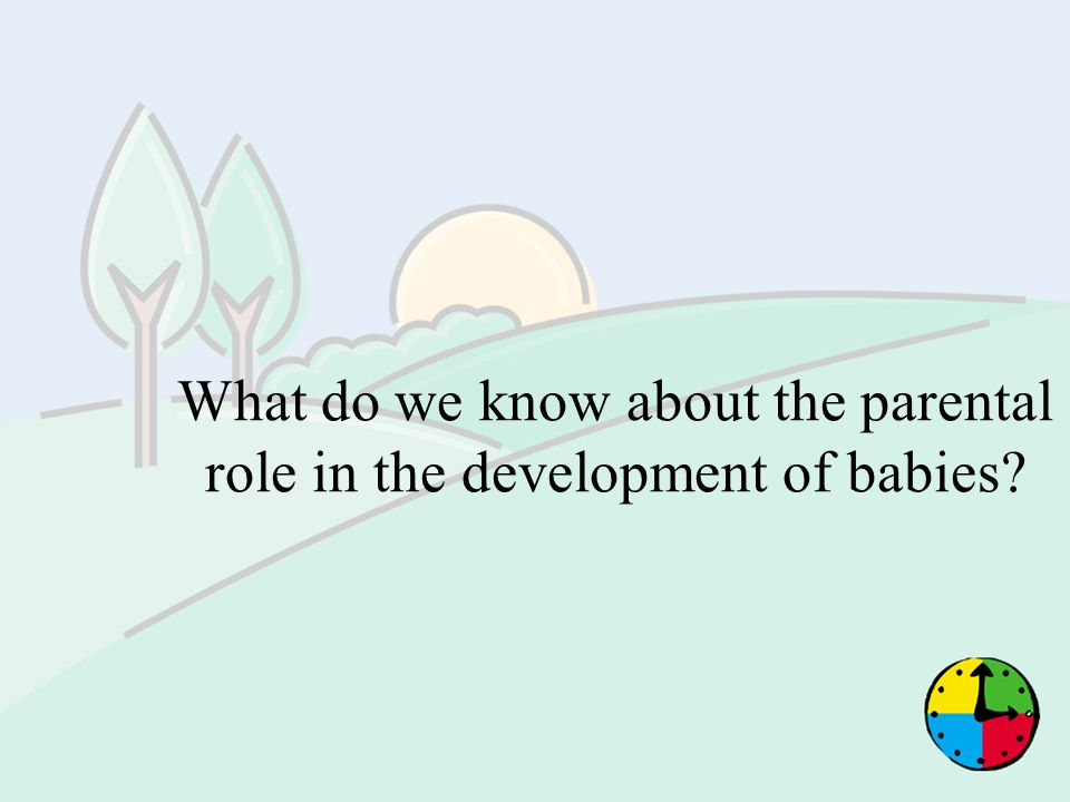 What do we know about the parental role in the development of babies