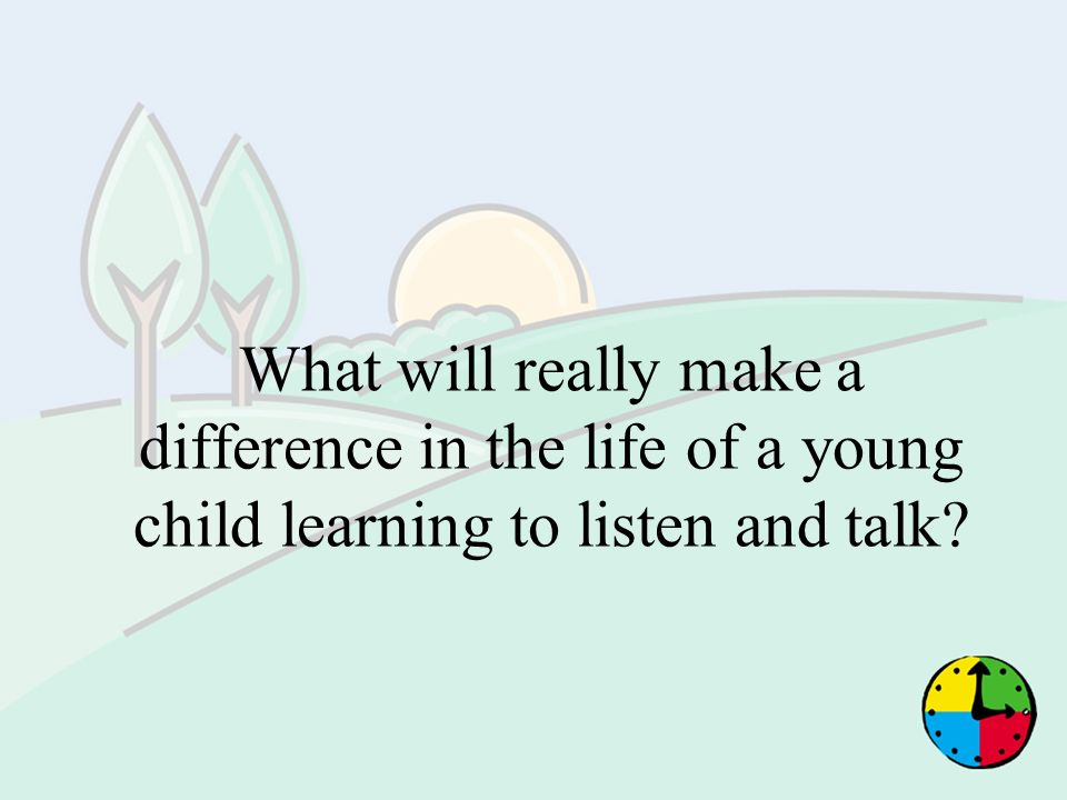 What will really make a difference in the life of a young child learning to listen and talk
