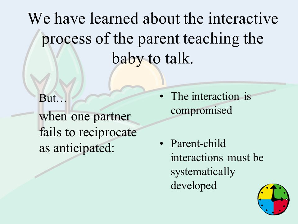 We have learned about the interactive process of the parent teaching the baby to talk.