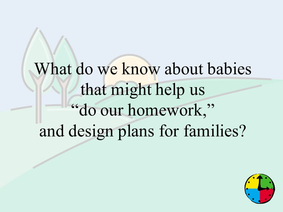 What do we know about babies that might help us do our homework, and design plans for families