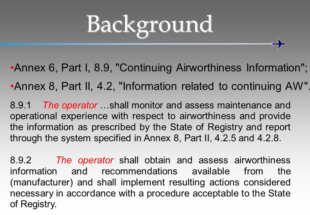 Background Annex 6, Part I, 8.9, Continuing Airworthiness Information ; Annex 8, Part II, 4.2, Information related to continuing AW .