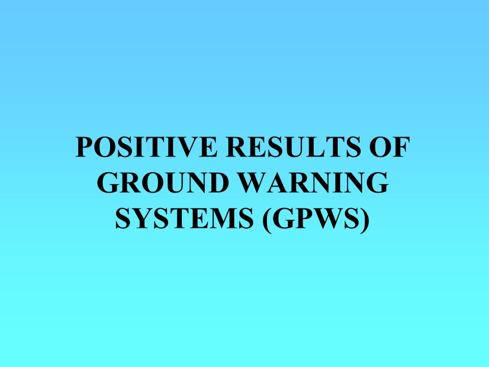 POSITIVE RESULTS OF GROUND WARNING SYSTEMS (GPWS)