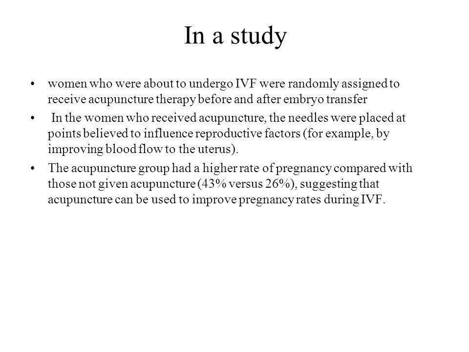 In a study women who were about to undergo IVF were randomly assigned to receive acupuncture therapy before and after embryo transfer.