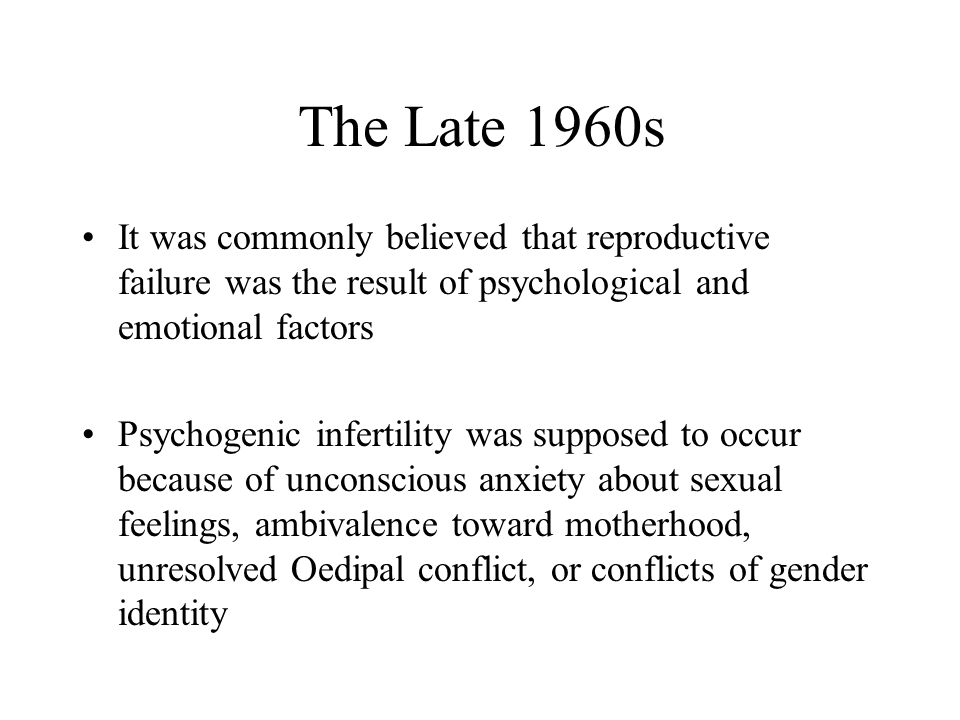 The Late 1960s It was commonly believed that reproductive failure was the result of psychological and emotional factors.