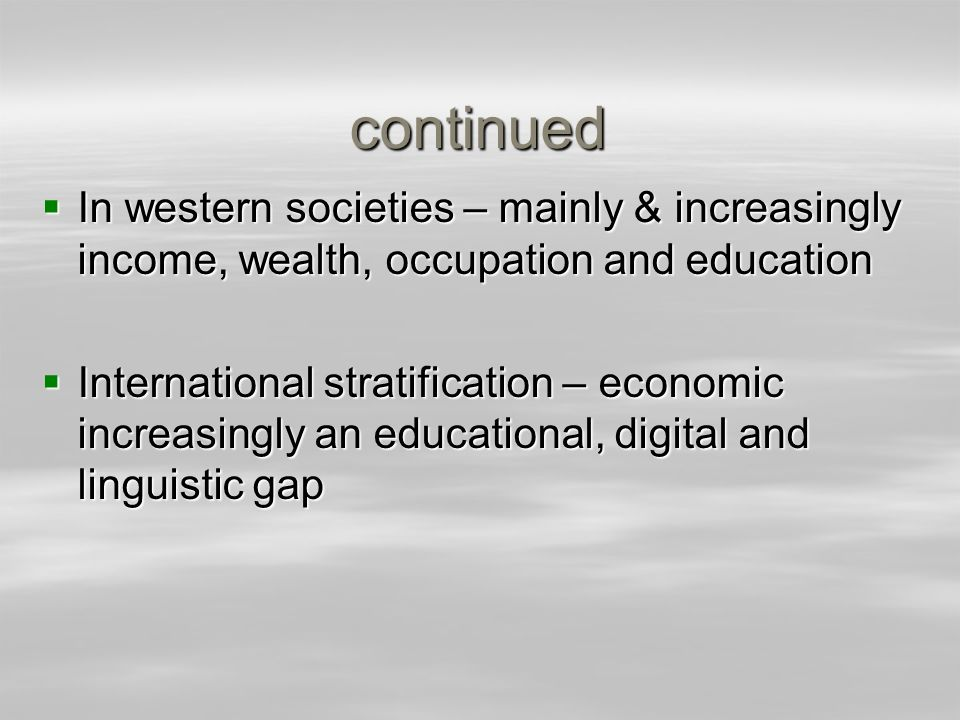 continued In western societies – mainly & increasingly income, wealth, occupation and education.