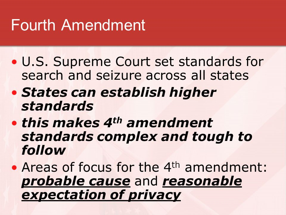 Fourth Amendment U.S. Supreme Court set standards for search and seizure across all states. States can establish higher standards.