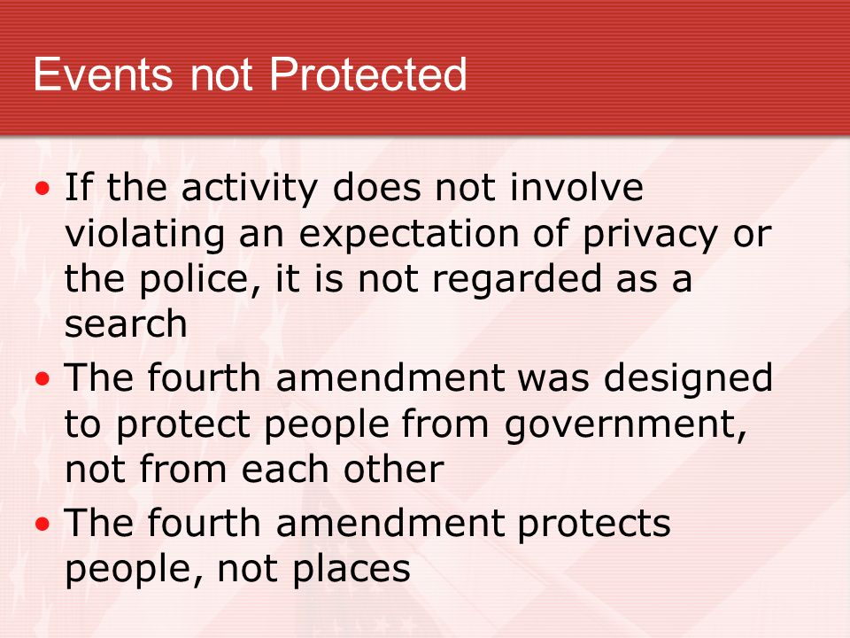 Events not Protected If the activity does not involve violating an expectation of privacy or the police, it is not regarded as a search.