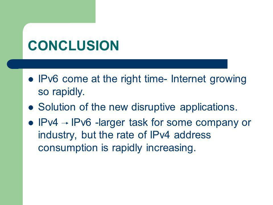 CONCLUSION IPv6 come at the right time- Internet growing so rapidly.