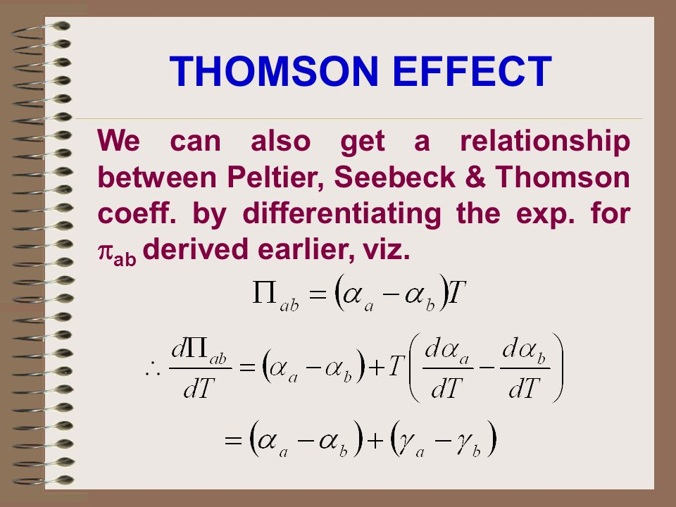 THOMSON EFFECT We can also get a relationship between Peltier, Seebeck & Thomson coeff.