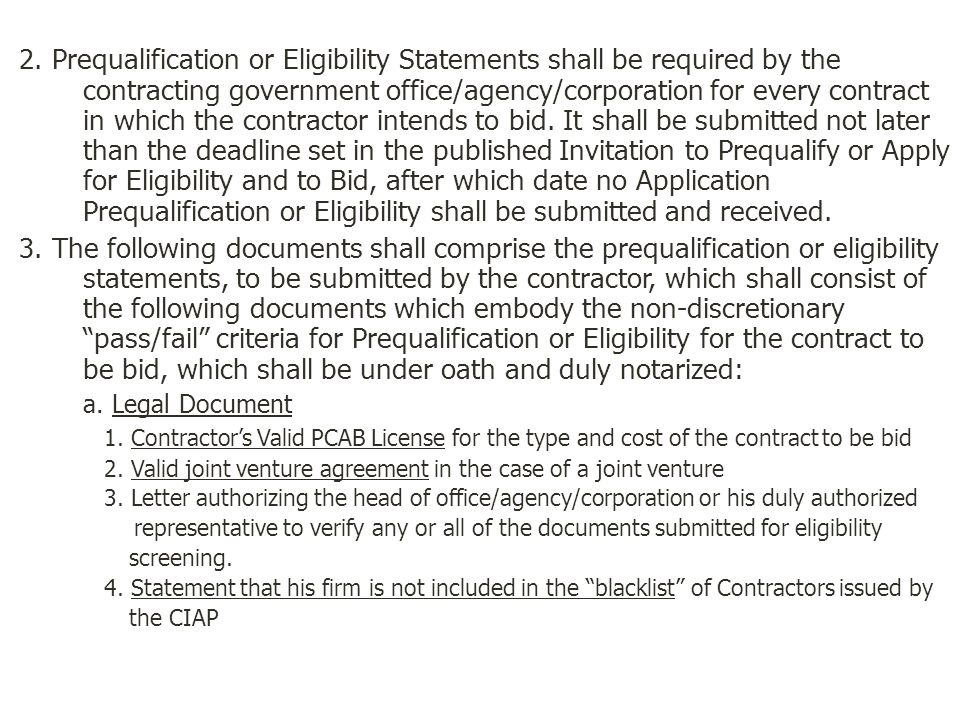 2. Prequalification or Eligibility Statements shall be required by the contracting government office/agency/corporation for every contract in which the contractor intends to bid. It shall be submitted not later than the deadline set in the published Invitation to Prequalify or Apply for Eligibility and to Bid, after which date no Application Prequalification or Eligibility shall be submitted and received.