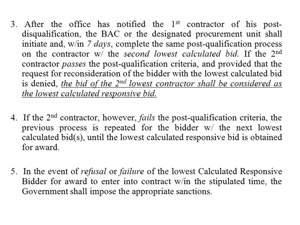 3. After the office has notified the 1st contractor of his post-disqualification, the BAC or the designated procurement unit shall initiate and, w/in 7 days, complete the same post-qualification process on the contractor w/ the second lowest calculated bid. If the 2nd contractor passes the post-qualification criteria, and provided that the request for reconsideration of the bidder with the lowest calculated bid is denied, the bid of the 2nd lowest contractor shall be considered as the lowest calculated responsive bid.