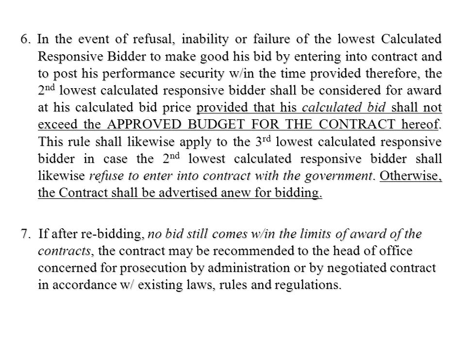 6. In the event of refusal, inability or failure of the lowest Calculated Responsive Bidder to make good his bid by entering into contract and to post his performance security w/in the time provided therefore, the 2nd lowest calculated responsive bidder shall be considered for award at his calculated bid price provided that his calculated bid shall not exceed the APPROVED BUDGET FOR THE CONTRACT hereof. This rule shall likewise apply to the 3rd lowest calculated responsive bidder in case the 2nd lowest calculated responsive bidder shall likewise refuse to enter into contract with the government. Otherwise, the Contract shall be advertised anew for bidding.