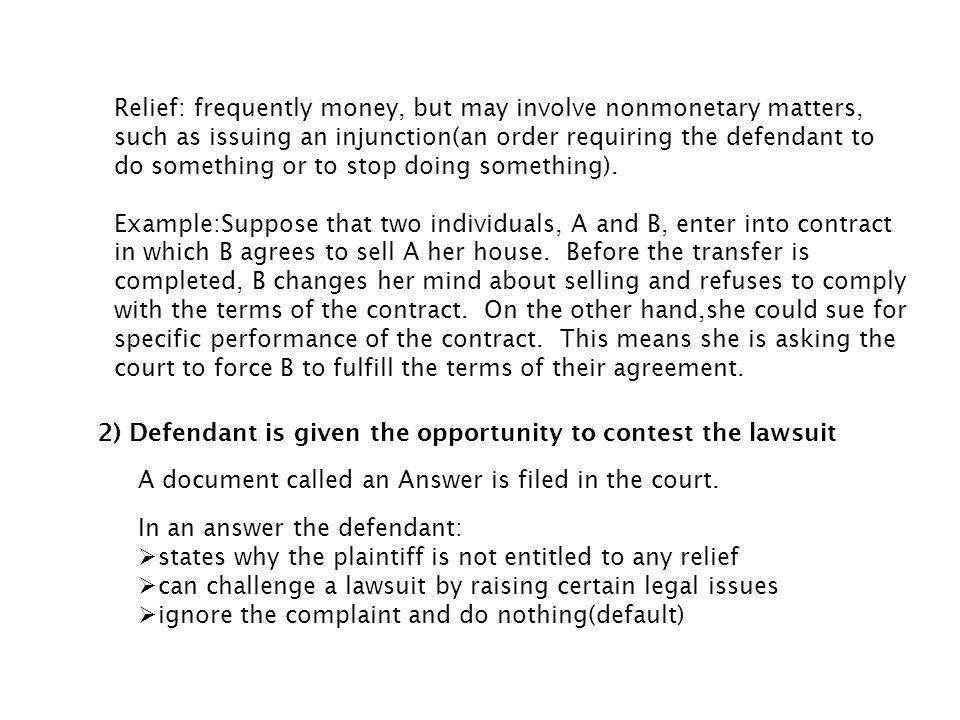 Relief: frequently money, but may involve nonmonetary matters, such as issuing an injunction(an order requiring the defendant to do something or to stop doing something).