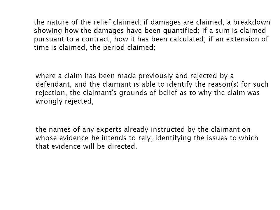 the nature of the relief claimed: if damages are claimed, a breakdown showing how the damages have been quantified; if a sum is claimed pursuant to a contract, how it has been calculated; if an extension of time is claimed, the period claimed;