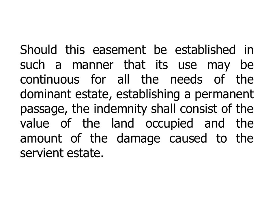 Should this easement be established in such a manner that its use may be continuous for all the needs of the dominant estate, establishing a permanent passage, the indemnity shall consist of the value of the land occupied and the amount of the damage caused to the servient estate.