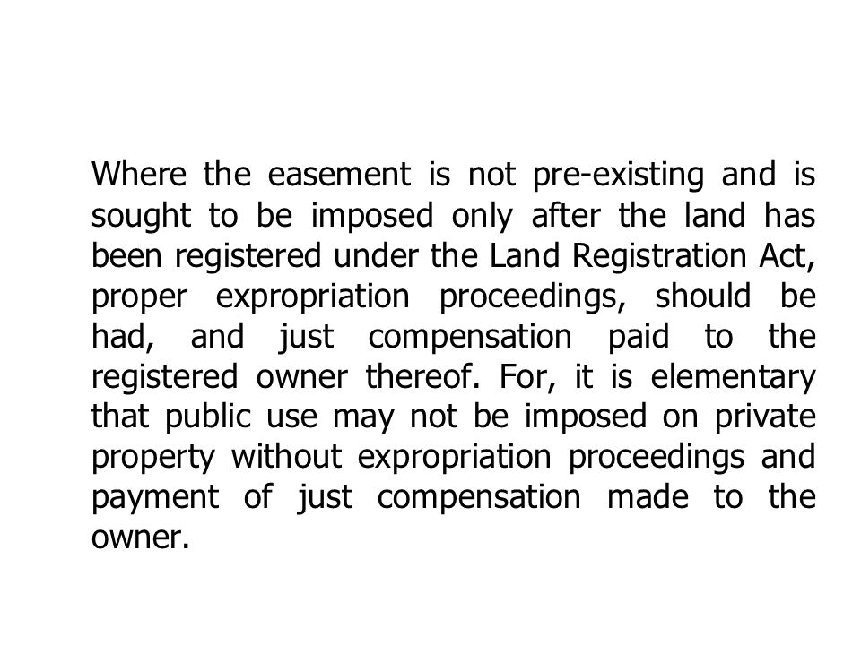 Where the easement is not pre-existing and is sought to be imposed only after the land has been registered under the Land Registration Act, proper expropriation proceedings, should be had, and just compensation paid to the registered owner thereof.