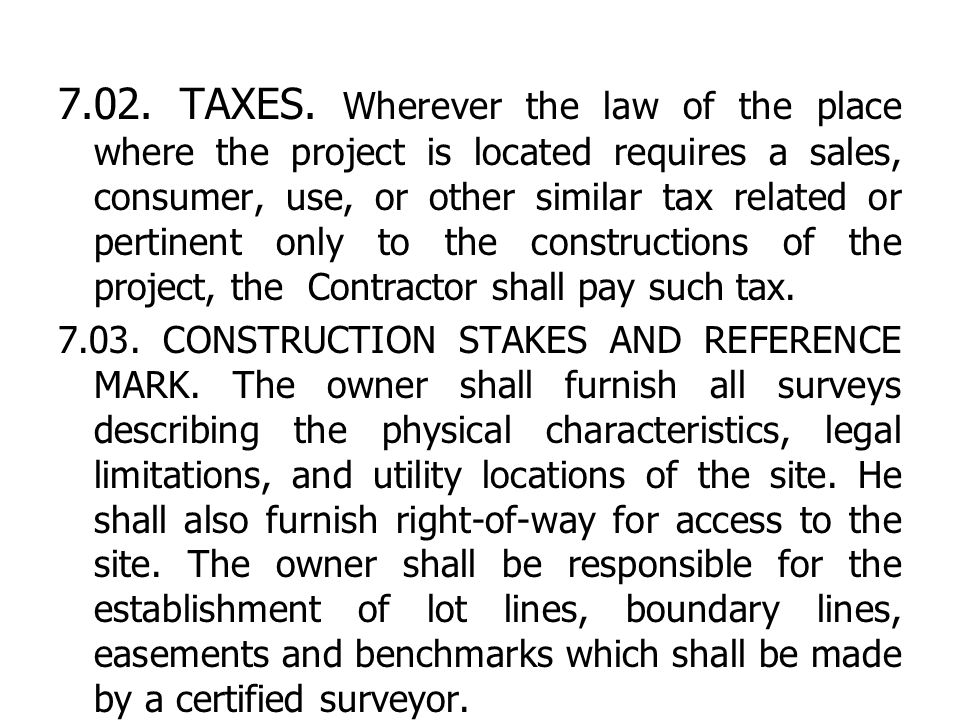 7.02. TAXES. Wherever the law of the place where the project is located requires a sales, consumer, use, or other similar tax related or pertinent only to the constructions of the project, the Contractor shall pay such tax.