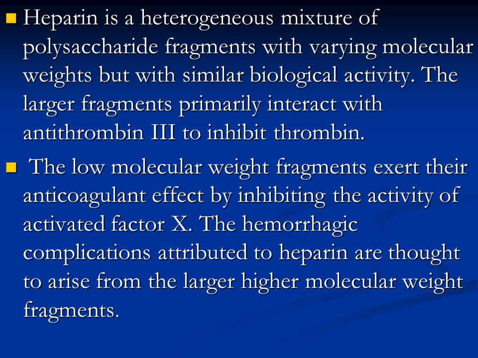 Heparin is a heterogeneous mixture of polysaccharide fragments with varying molecular weights but with similar biological activity. The larger fragments primarily interact with antithrombin III to inhibit thrombin.