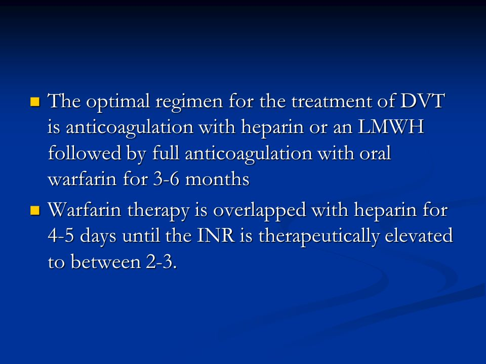 The optimal regimen for the treatment of DVT is anticoagulation with heparin or an LMWH followed by full anticoagulation with oral warfarin for 3-6 months