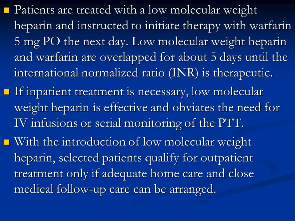 Patients are treated with a low molecular weight heparin and instructed to initiate therapy with warfarin 5 mg PO the next day. Low molecular weight heparin and warfarin are overlapped for about 5 days until the international normalized ratio (INR) is therapeutic.