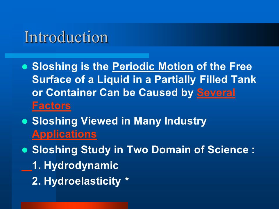 Introduction Sloshing is the Periodic Motion of the Free Surface of a Liquid in a Partially Filled Tank or Container Can be Caused by Several Factors.