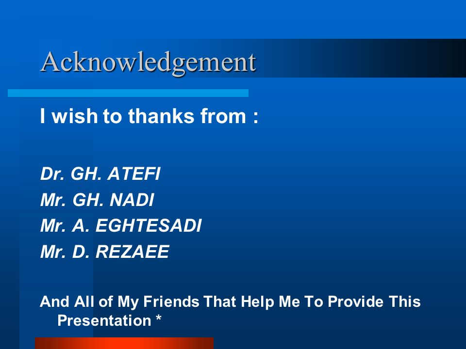 Acknowledgement I wish to thanks from : Dr. GH. ATEFI Mr. GH. NADI