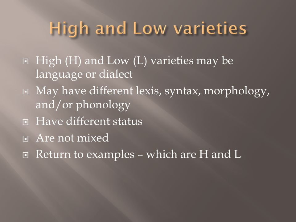 High and Low varieties High (H) and Low (L) varieties may be language or dialect. May have different lexis, syntax, morphology, and/or phonology.