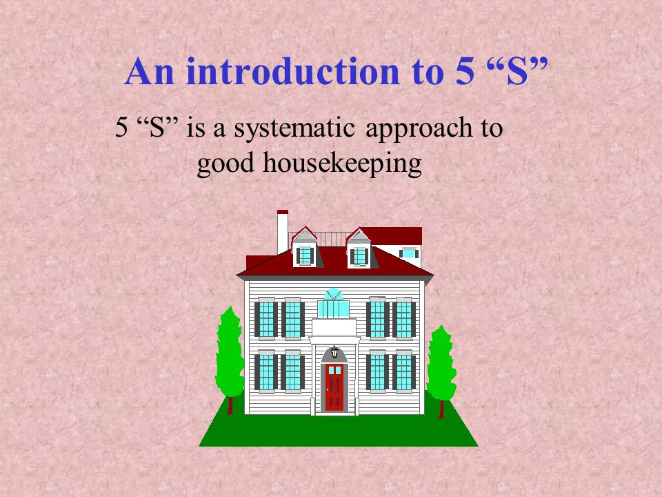 5 S is a systematic approach to good housekeeping