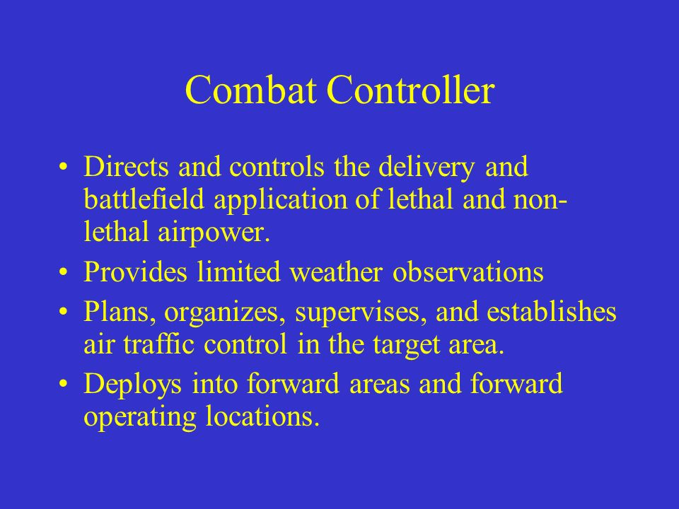 Combat Controller Directs and controls the delivery and battlefield application of lethal and non-lethal airpower.